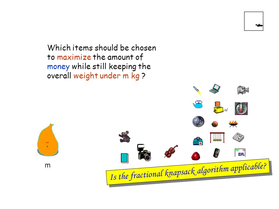 Which items should be chosen to maximize the amount of money while still keeping the overall weight under m kg ? Is the fractional knapsack algorithm