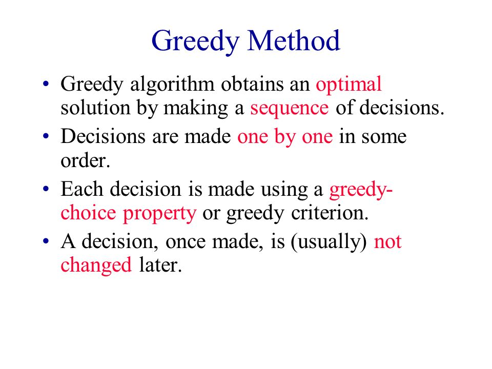 Greedy Method Greedy algorithm obtains an optimal solution by making a sequence of decisions. Decisions are made one by one in some order. Each decisi