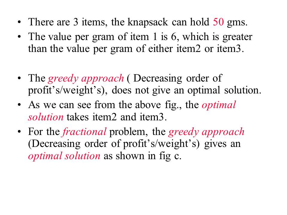 There are 3 items, the knapsack can hold 50 gms. The value per gram of item 1 is 6, which is greater than the value per gram of either item2 or item3.