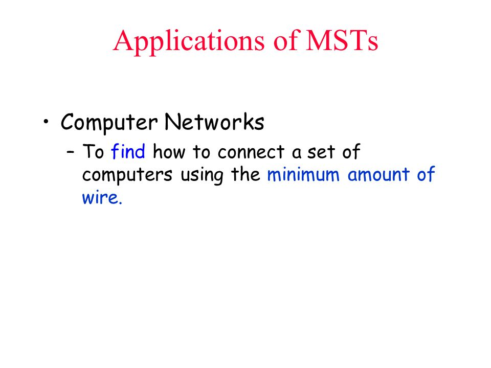 Applications of MSTs Computer Networks –To find how to connect a set of computers using the minimum amount of wire.