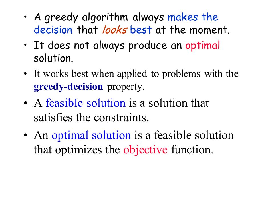 A greedy algorithm always makes the decision that looks best at the moment. It does not always produce an optimal solution. It works best when applied