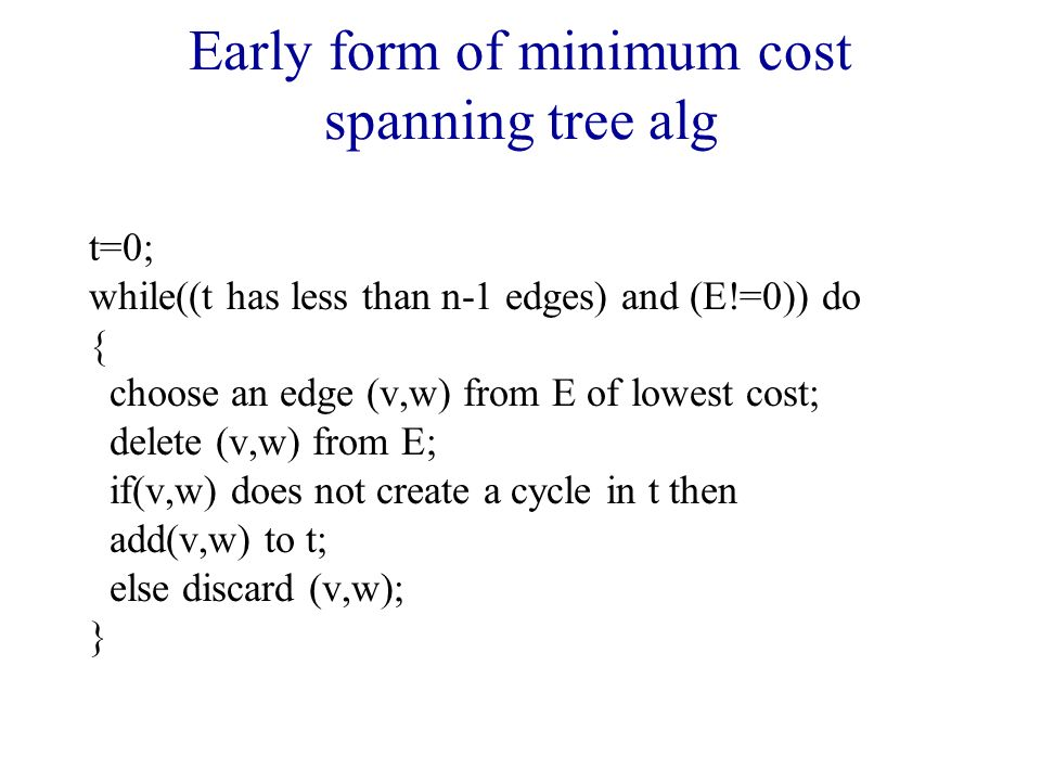 Early form of minimum cost spanning tree alg t=0; while((t has less than n-1 edges) and (E!=0)) do { choose an edge (v,w) from E of lowest cost; delete (v,w) from E; if(v,w) does not create a cycle in t then add(v,w) to t; else discard (v,w); }