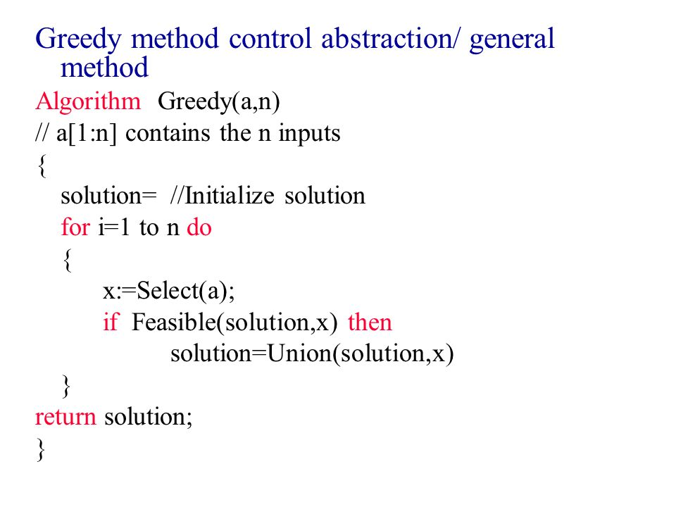 Greedy method control abstraction/ general method Algorithm Greedy(a,n) // a[1:n] contains the n inputs { solution=//Initialize solution for i=1 to n
