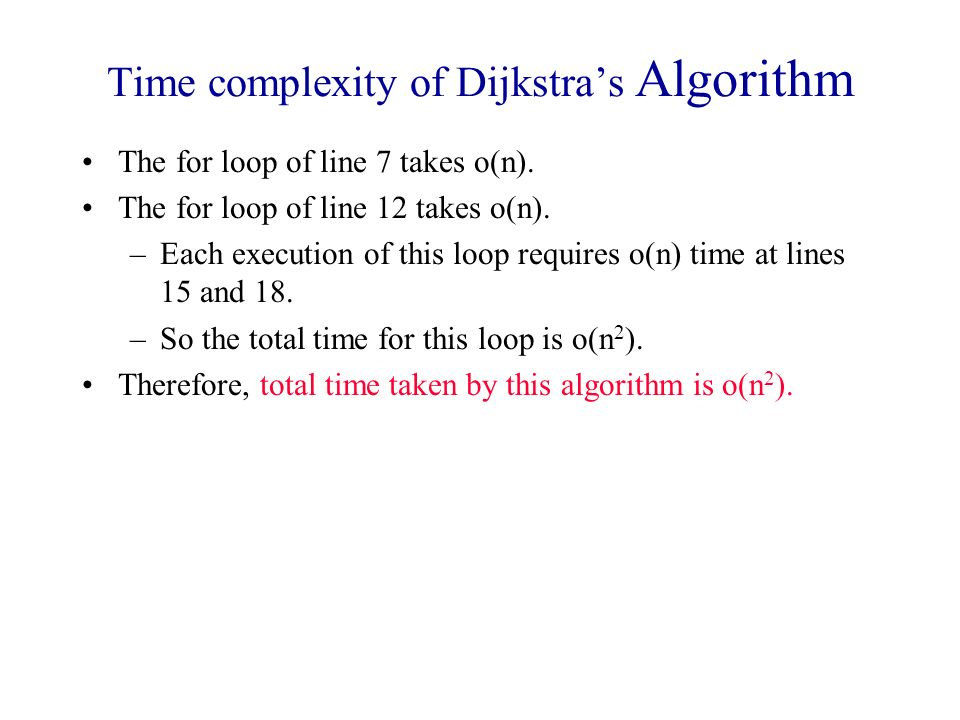 Time complexity of Dijkstras Algorithm The for loop of line 7 takes o(n). The for loop of line 12 takes o(n). –Each execution of this loop requires o(