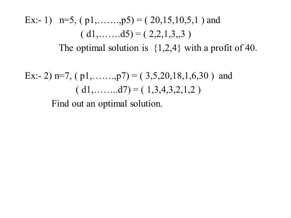 Ex:- 1) n=5, ( p1,…….,p5) = ( 20,15,10,5,1 ) and ( d1,…….d5) = ( 2,2,1,3,,3 ) The optimal solution is {1,2,4} with a profit of 40. Ex:- 2) n=7, ( p1,…