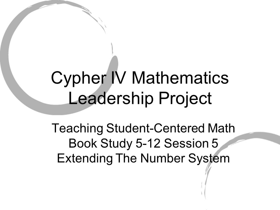 Cypher IV Mathematics Leadership Project Teaching Student-Centered Math Book Study 5-12 Session 5 Extending The Number System
