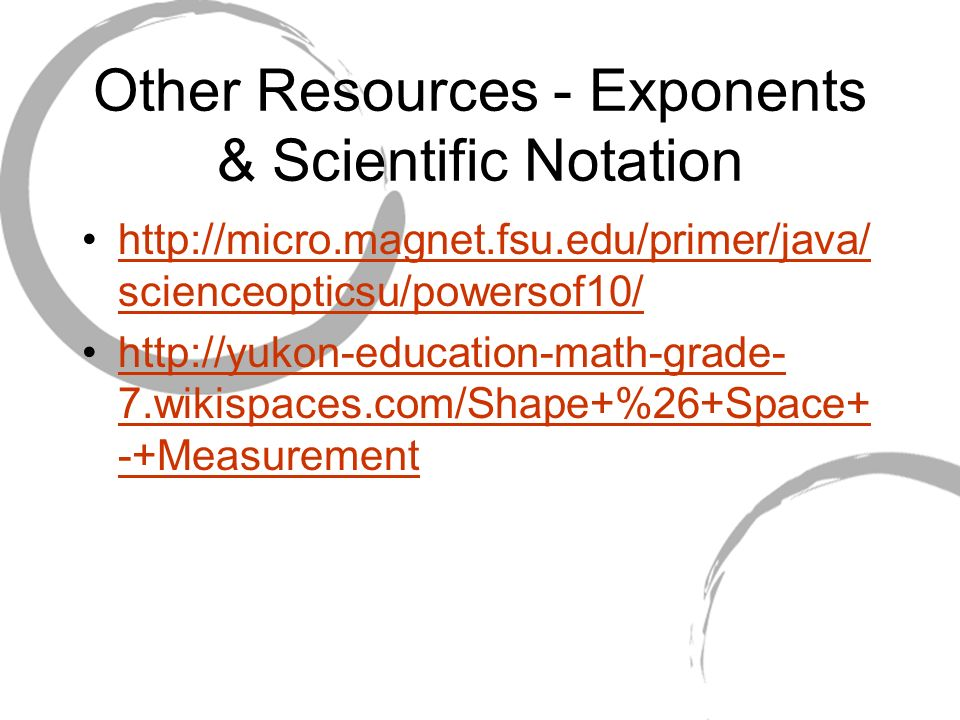 Other Resources - Exponents & Scientific Notation http://micro.magnet.fsu.edu/primer/java/ scienceopticsu/powersof10/http://micro.magnet.fsu.edu/primer/java/ scienceopticsu/powersof10/ http://yukon-education-math-grade- 7.wikispaces.com/Shape+%26+Space+ -+Measurementhttp://yukon-education-math-grade- 7.wikispaces.com/Shape+%26+Space+ -+Measurement