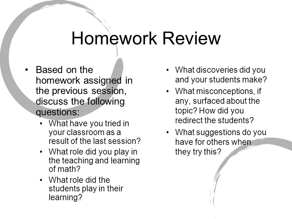 Homework Review Based on the homework assigned in the previous session, discuss the following questions: What have you tried in your classroom as a result of the last session.