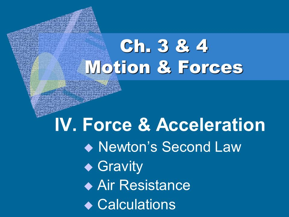 Ch. 3 & 4 Motion & Forces IV. Force & Acceleration Newtons Second Law Gravity Air Resistance Calculations