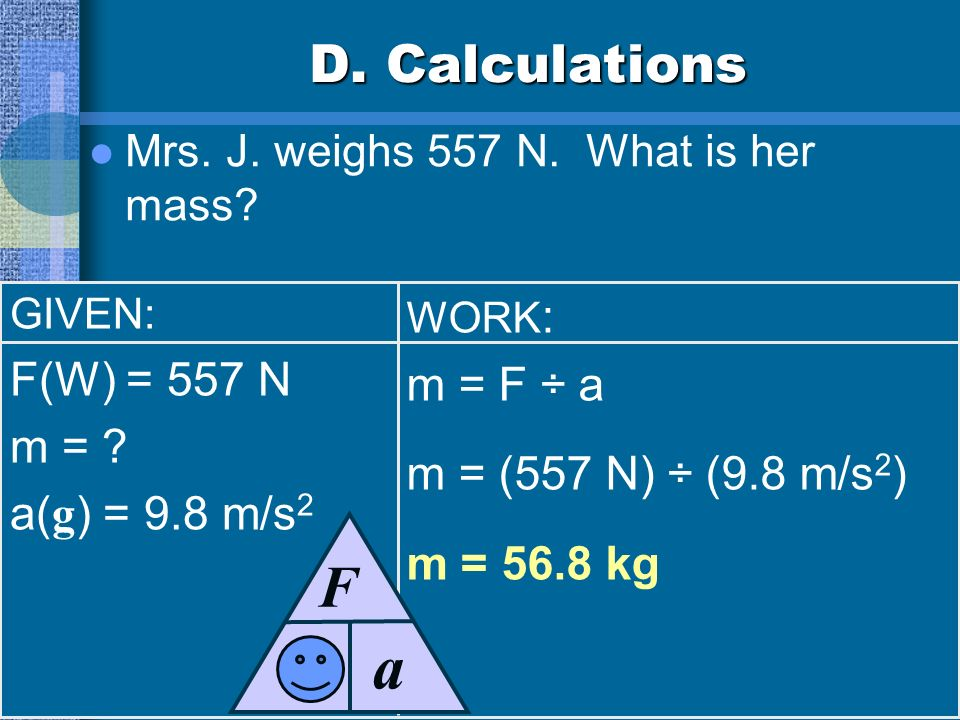 D.Calculations Mrs. J. weighs 557 N. What is her mass.