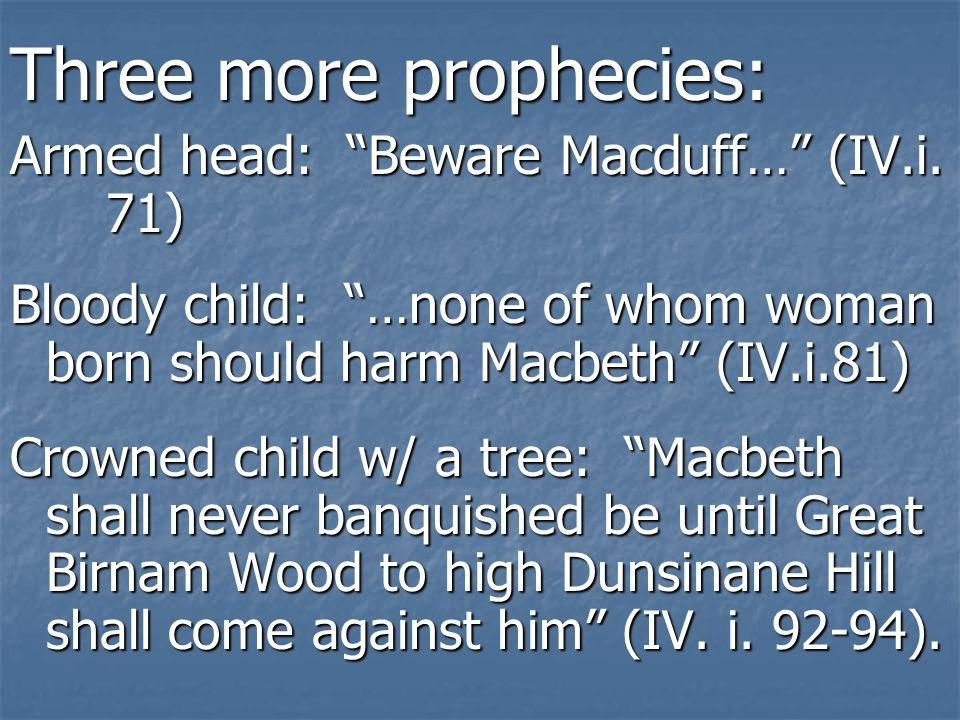Three more prophecies: Armed head: Beware Macduff… (IV.i. 71) Bloody child: …none of whom woman born should harm Macbeth (IV.i.81) Crowned child w/ a