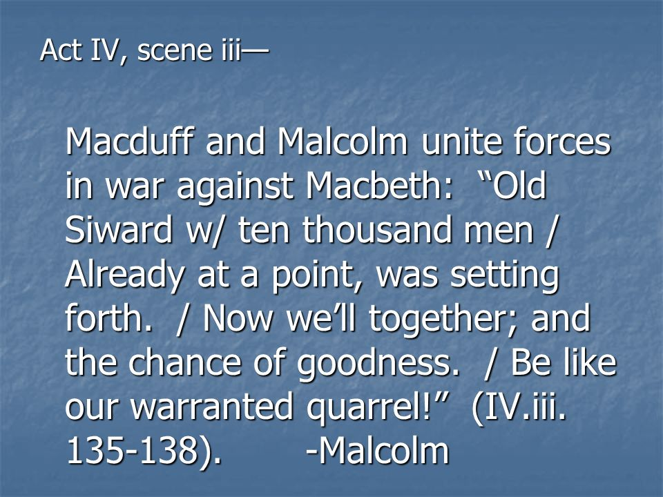 Act IV, scene iii Macduff and Malcolm unite forces in war against Macbeth: Old Siward w/ ten thousand men / Already at a point, was setting forth. / N