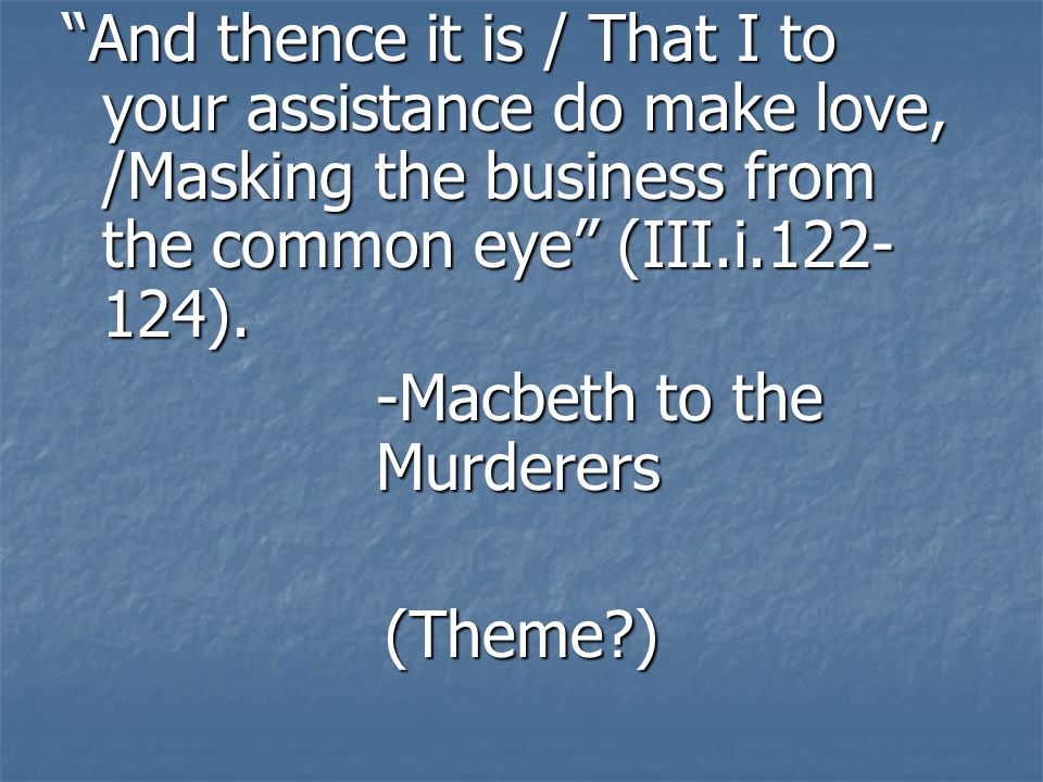 And thence it is / That I to your assistance do make love, /Masking the business from the common eye (III.i.122- 124). -Macbeth to the Murderers (Them