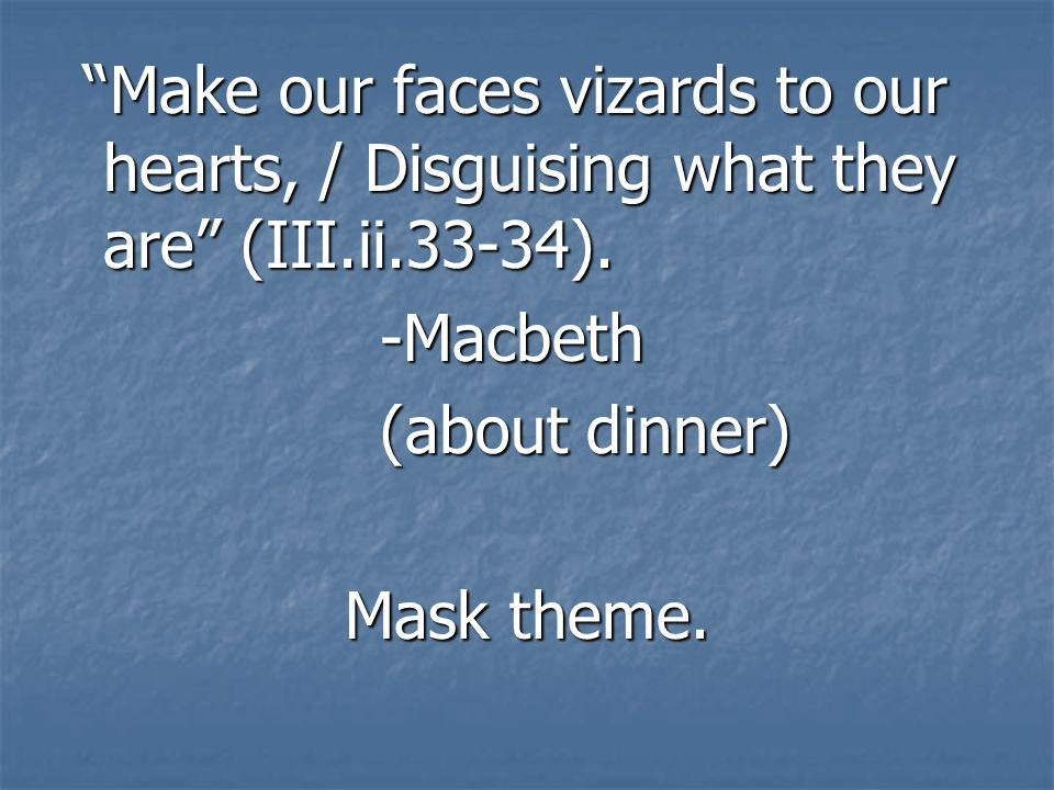 Make our faces vizards to our hearts, / Disguising what they are (III.ii.33-34). Make our faces vizards to our hearts, / Disguising what they are (III