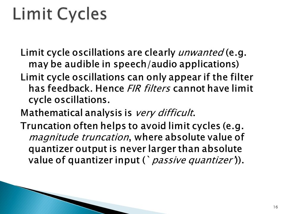 Limit cycle oscillations are clearly unwanted (e.g. may be audible in speech/audio applications) Limit cycle oscillations can only appear if the filte