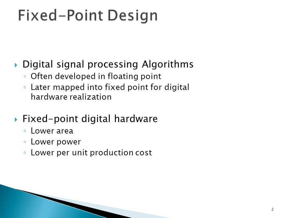 Digital signal processing Algorithms Often developed in floating point Later mapped into fixed point for digital hardware realization Fixed-point digital hardware Lower area Lower power Lower per unit production cost 2