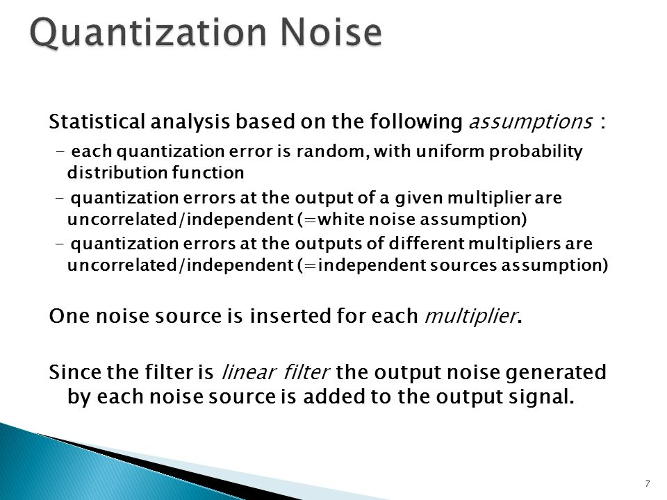 Statistical analysis based on the following assumptions : - each quantization error is random, with uniform probability distribution function - quantization errors at the output of a given multiplier are uncorrelated/independent (=white noise assumption) - quantization errors at the outputs of different multipliers are uncorrelated/independent (=independent sources assumption) One noise source is inserted for each multiplier.