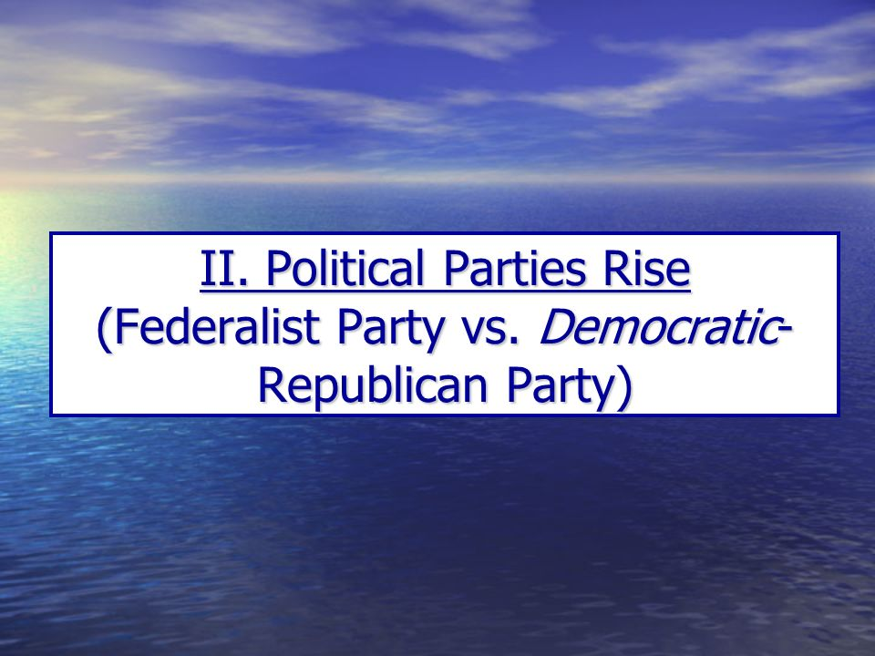 II. Political Parties Rise (Federalist Party vs. Democratic- Republican Party)