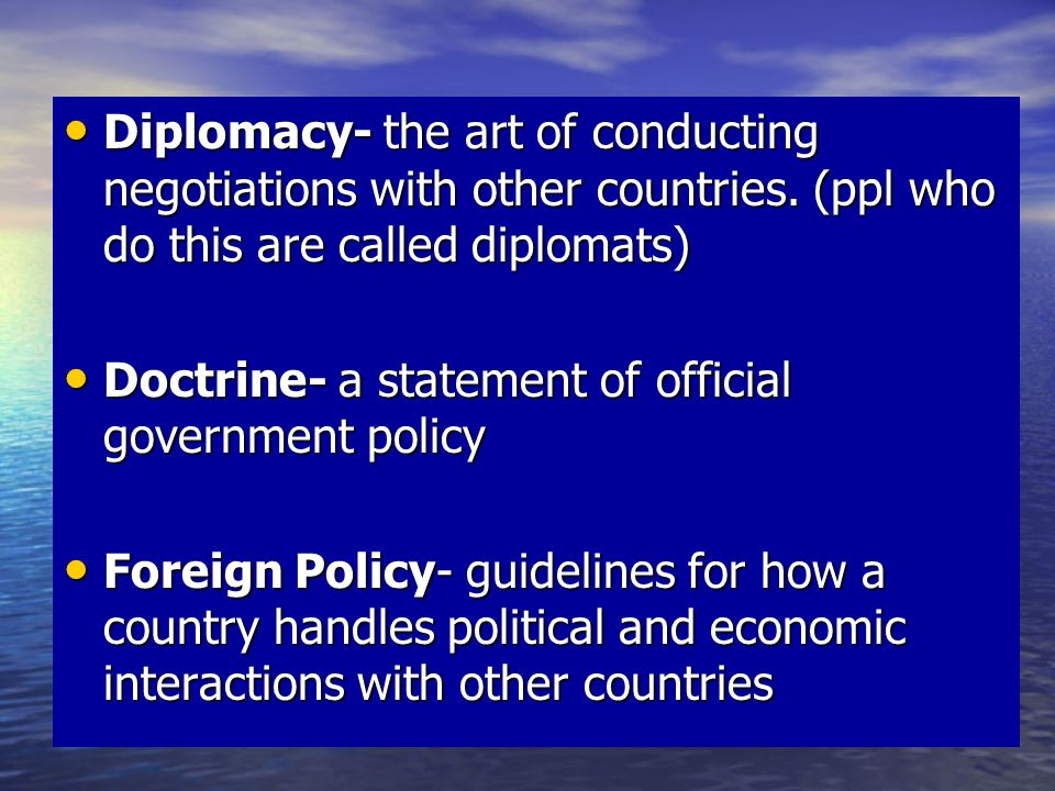 Diplomacy- the art of conducting negotiations with other countries.