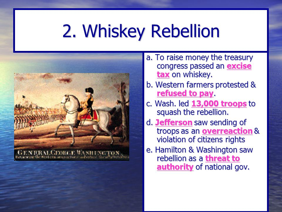 2. Whiskey Rebellion a. To raise money the treasury congress passed an excise tax on whiskey.