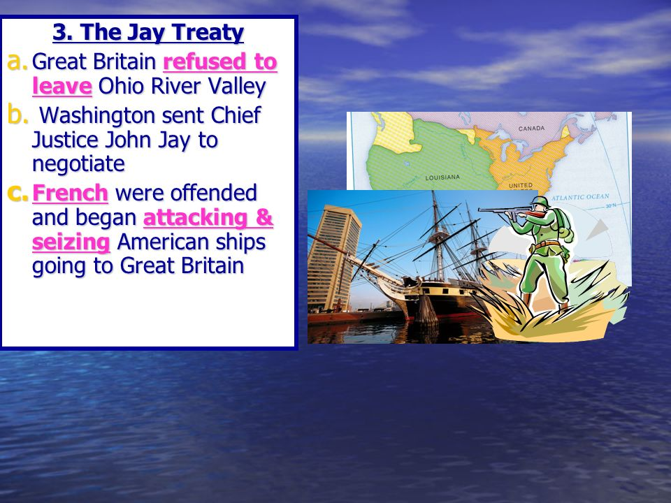 3. The Jay Treaty a. Great Britain refused to leave Ohio River Valley b.
