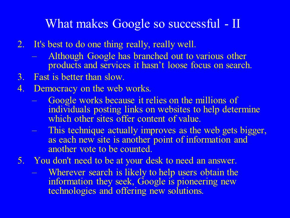 2.It's best to do one thing really, really well. –Although Google has branched out to various other products and services it hasnt loose focus on sear