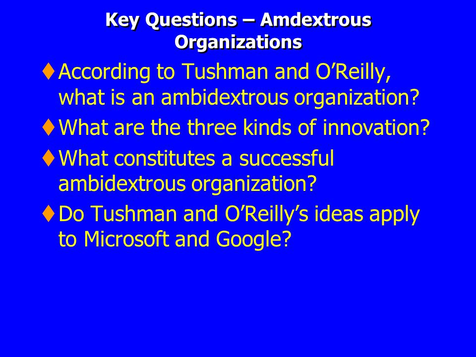 Key Questions – Amdextrous Organizations According to Tushman and OReilly, what is an ambidextrous organization? What are the three kinds of innovatio