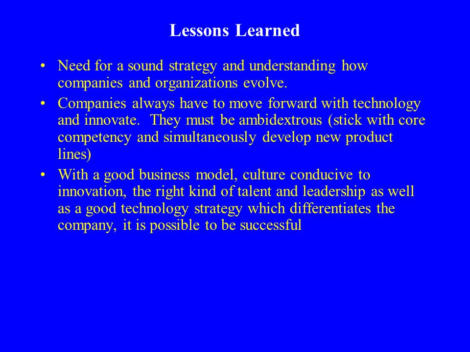 Lessons Learned Need for a sound strategy and understanding how companies and organizations evolve. Companies always have to move forward with technol