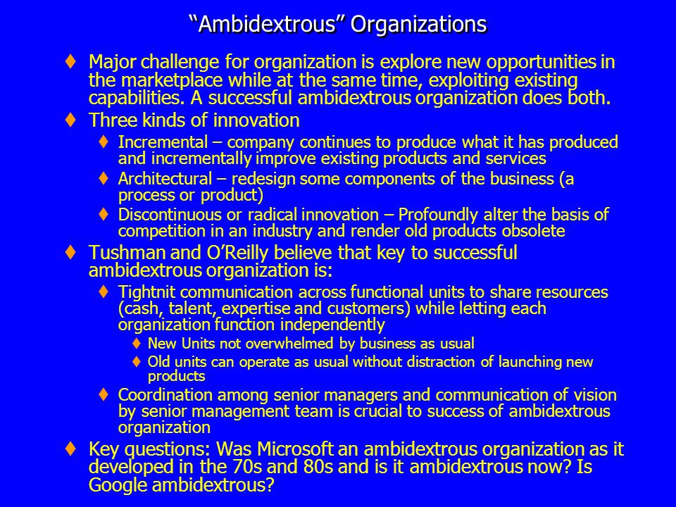 Ambidextrous Organizations Major challenge for organization is explore new opportunities in the marketplace while at the same time, exploiting existin
