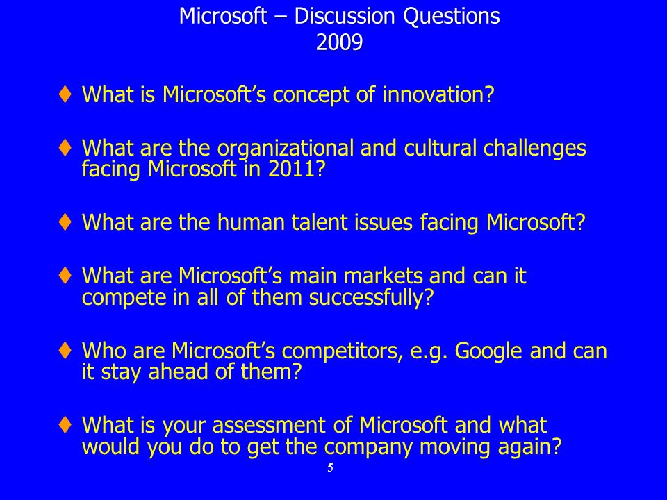 5 Microsoft – Discussion Questions 2009 What is Microsofts concept of innovation? What are the organizational and cultural challenges facing Microsoft