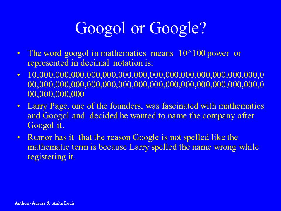 The word googol in mathematics means 10^100 power or represented in decimal notation is: 10,000,000,000,000,000,000,000,000,000,000,000,000,000,000,0