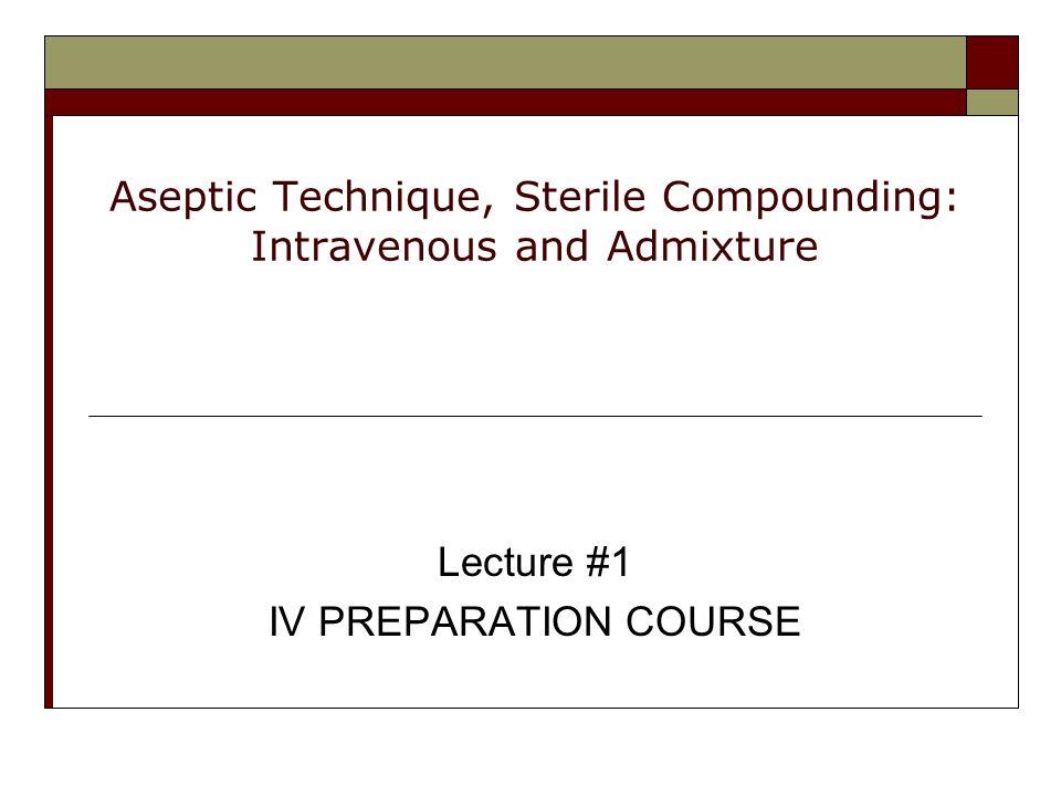 Aseptic Technique, Sterile Compounding: Intravenous and Admixture Lecture #1 IV PREPARATION COURSE