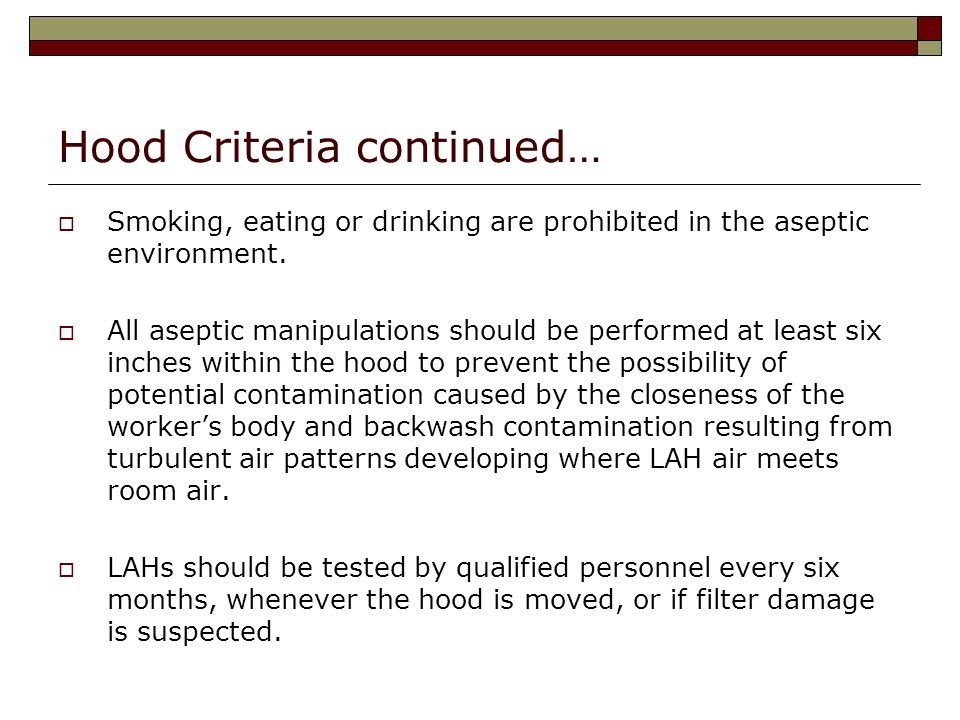 Hood Criteria continued… Smoking, eating or drinking are prohibited in the aseptic environment. All aseptic manipulations should be performed at least