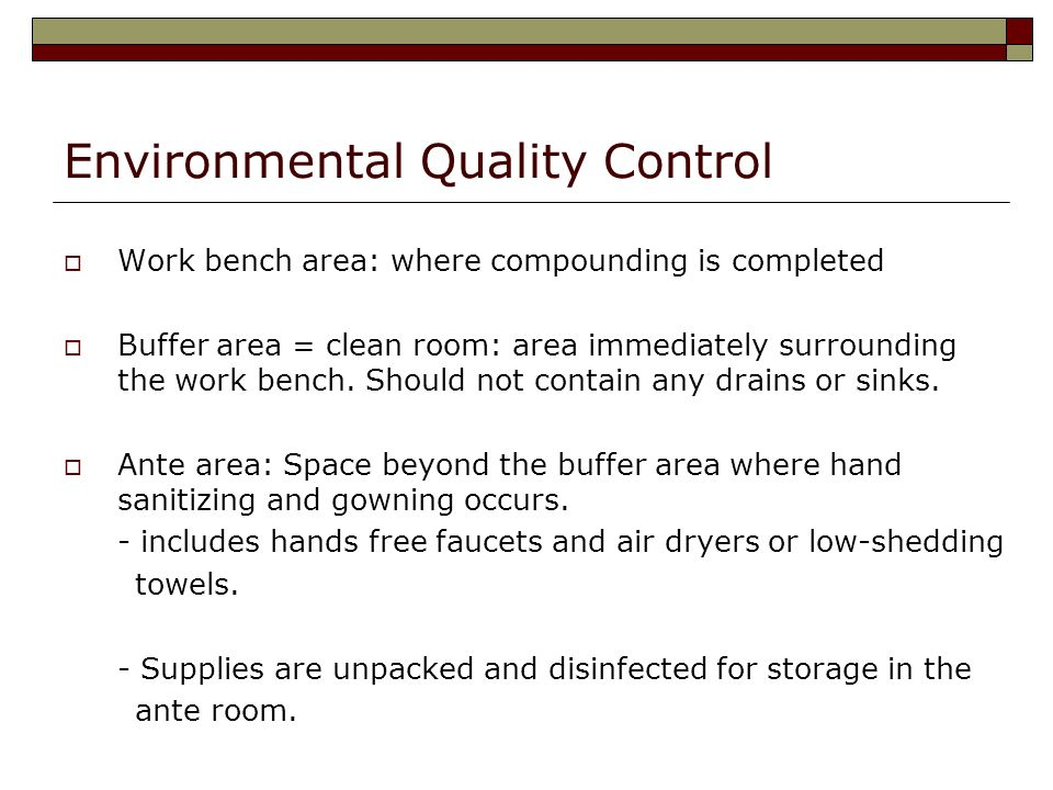 Environmental Quality Control Work bench area: where compounding is completed Buffer area = clean room: area immediately surrounding the work bench. S