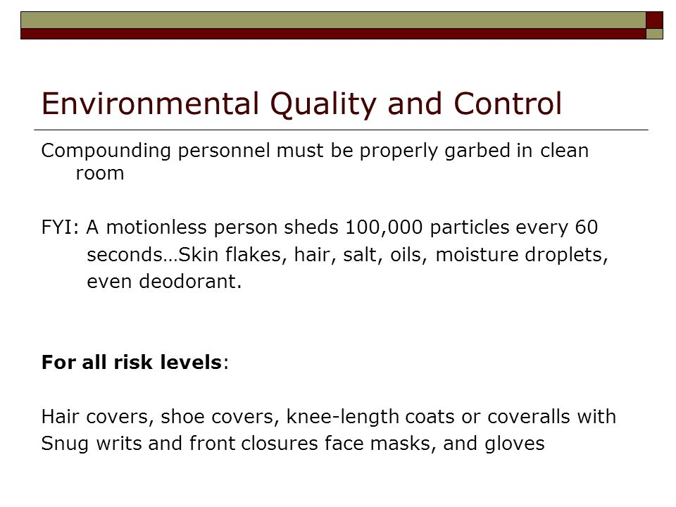 Environmental Quality and Control Compounding personnel must be properly garbed in clean room FYI: A motionless person sheds 100,000 particles every 60 seconds…Skin flakes, hair, salt, oils, moisture droplets, even deodorant.