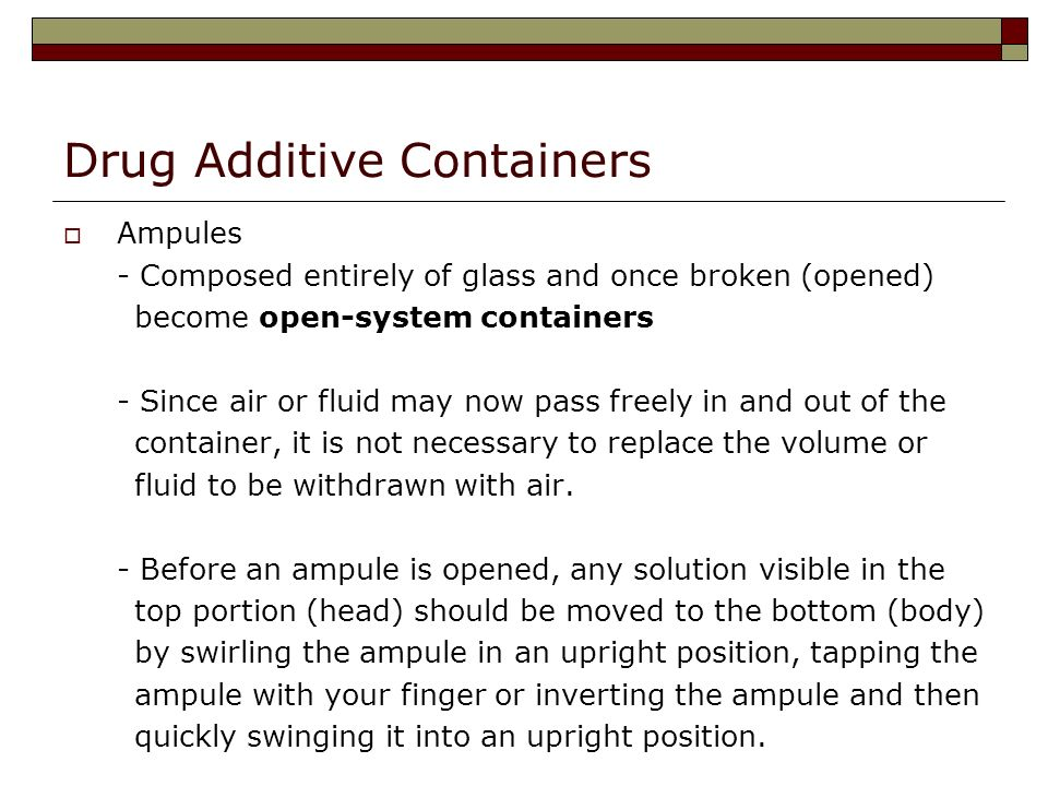 Drug Additive Containers Ampules - Composed entirely of glass and once broken (opened) become open-system containers - Since air or fluid may now pass