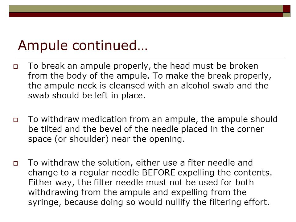 Ampule continued… To break an ampule properly, the head must be broken from the body of the ampule. To make the break properly, the ampule neck is cle