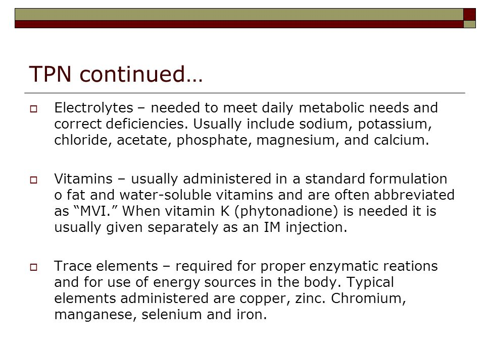 TPN continued… Electrolytes – needed to meet daily metabolic needs and correct deficiencies.