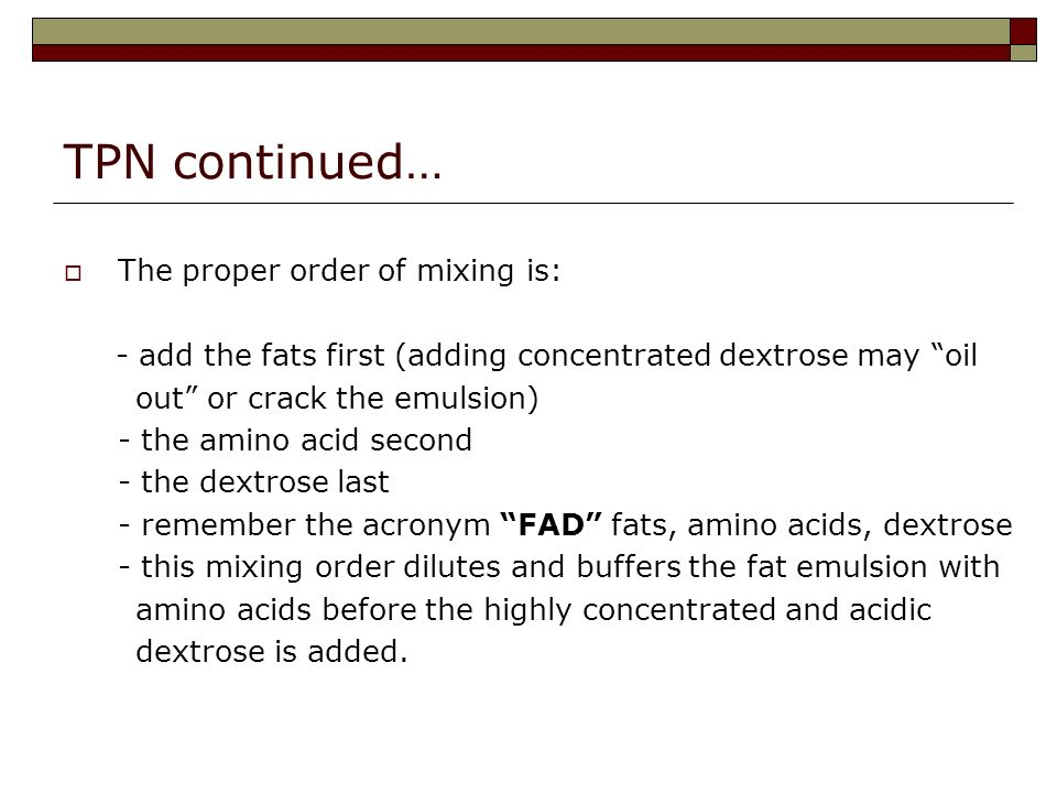 TPN continued… The proper order of mixing is: - add the fats first (adding concentrated dextrose may oil out or crack the emulsion) - the amino acid second - the dextrose last - remember the acronym FAD fats, amino acids, dextrose - this mixing order dilutes and buffers the fat emulsion with amino acids before the highly concentrated and acidic dextrose is added.