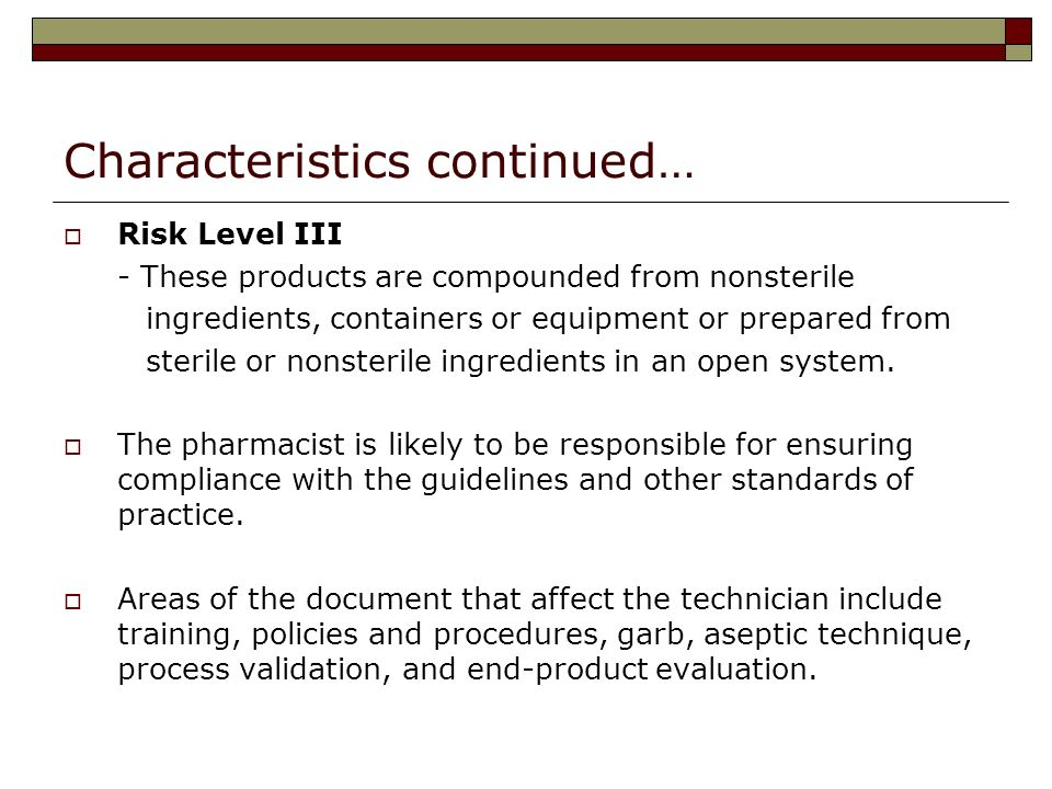 Characteristics continued… Risk Level III - These products are compounded from nonsterile ingredients, containers or equipment or prepared from sterile or nonsterile ingredients in an open system.