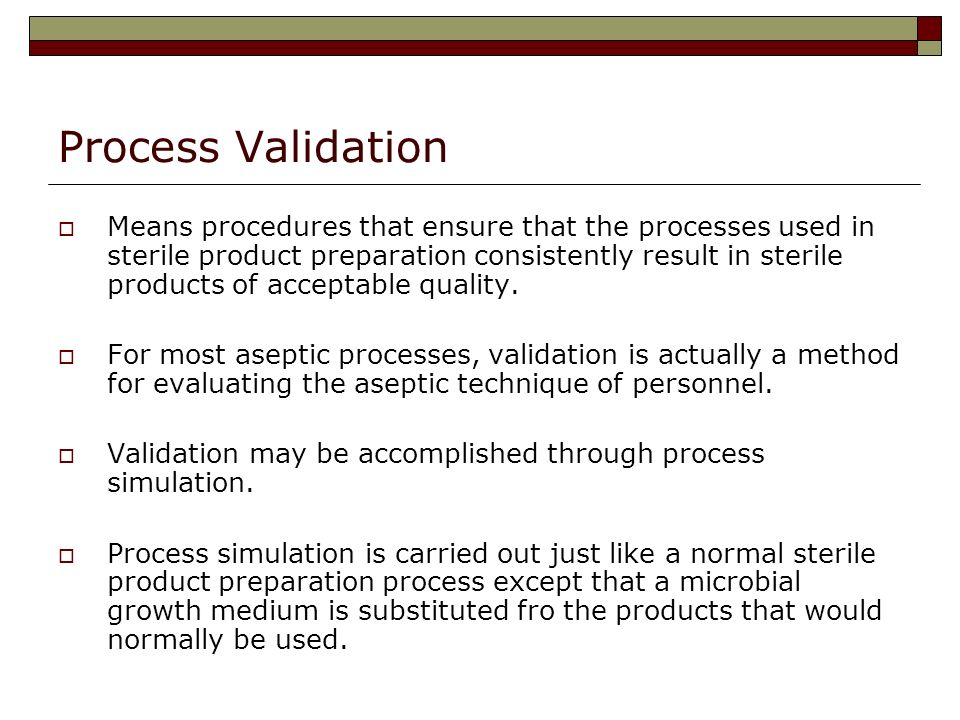 Process Validation Means procedures that ensure that the processes used in sterile product preparation consistently result in sterile products of acceptable quality.