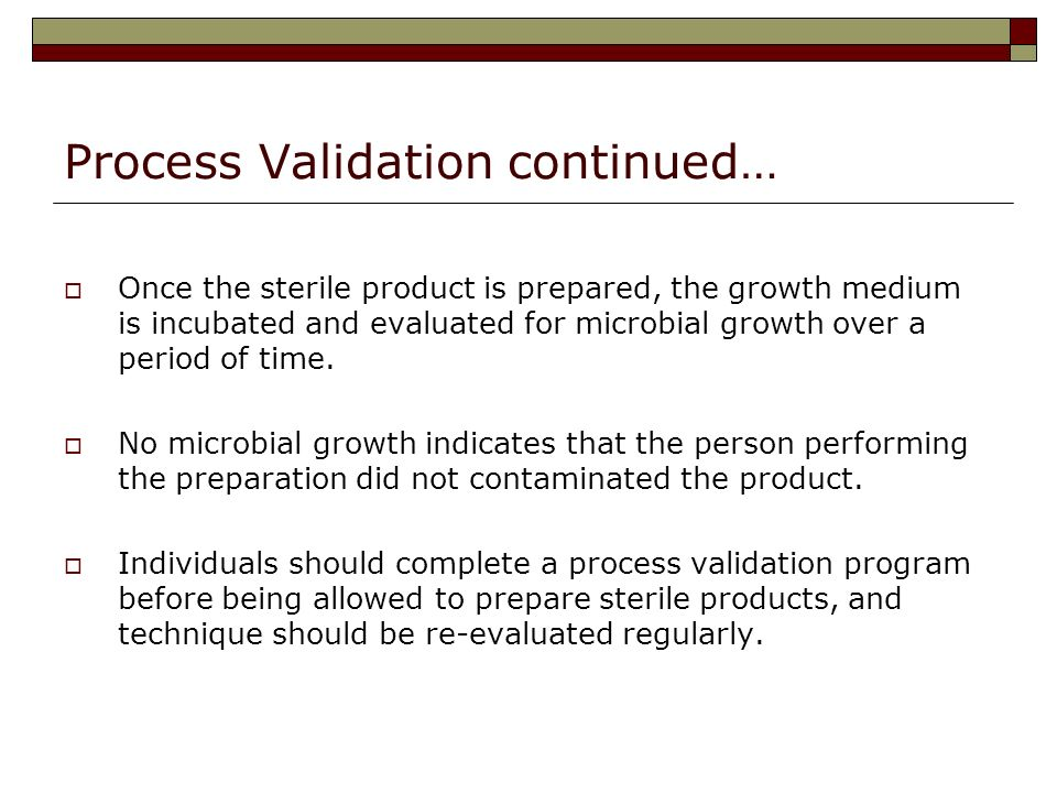 Process Validation continued… Once the sterile product is prepared, the growth medium is incubated and evaluated for microbial growth over a period of