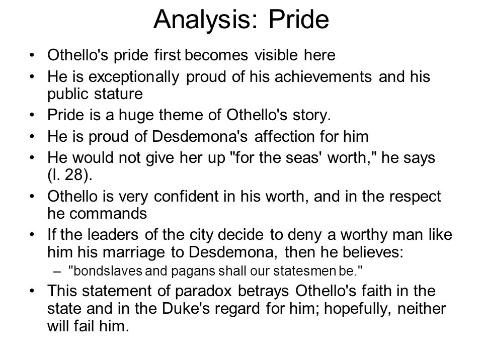 Analysis: Pride Othello's pride first becomes visible here He is exceptionally proud of his achievements and his public stature Pride is a huge theme