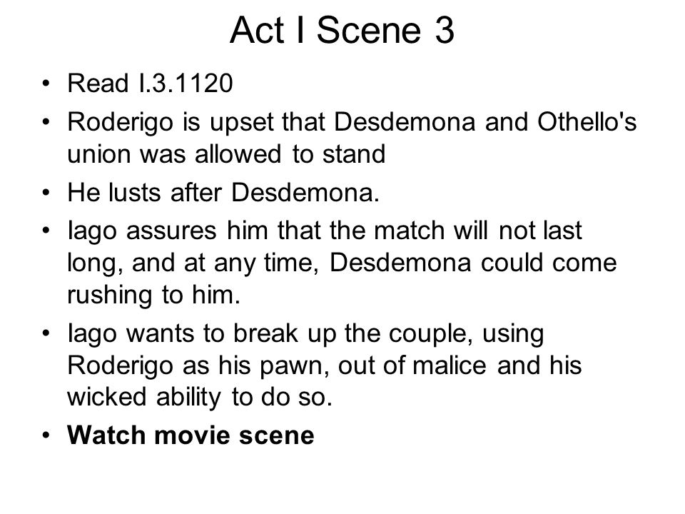 Act I Scene 3 Read I.3.1120 Roderigo is upset that Desdemona and Othello's union was allowed to stand He lusts after Desdemona. Iago assures him that