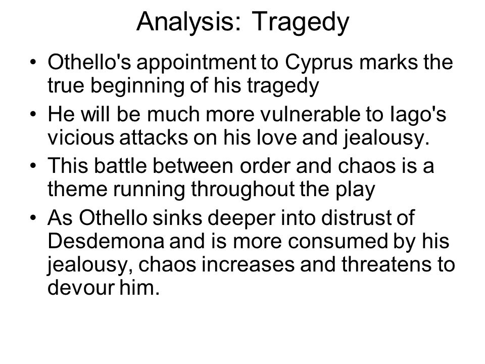 Analysis: Tragedy Othello's appointment to Cyprus marks the true beginning of his tragedy He will be much more vulnerable to Iago's vicious attacks on