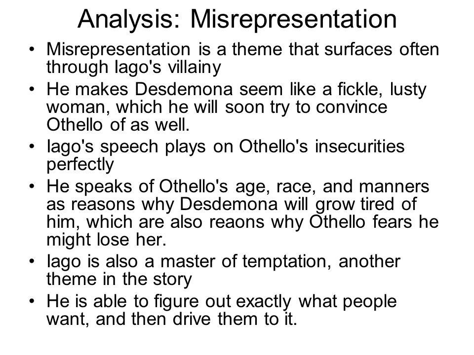 Analysis: Misrepresentation Misrepresentation is a theme that surfaces often through Iago's villainy He makes Desdemona seem like a fickle, lusty woma