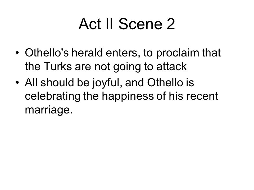 Act II Scene 2 Othello's herald enters, to proclaim that the Turks are not going to attack All should be joyful, and Othello is celebrating the happin