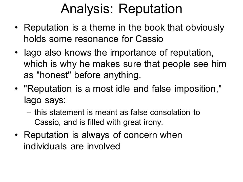 Analysis: Reputation Reputation is a theme in the book that obviously holds some resonance for Cassio Iago also knows the importance of reputation, wh