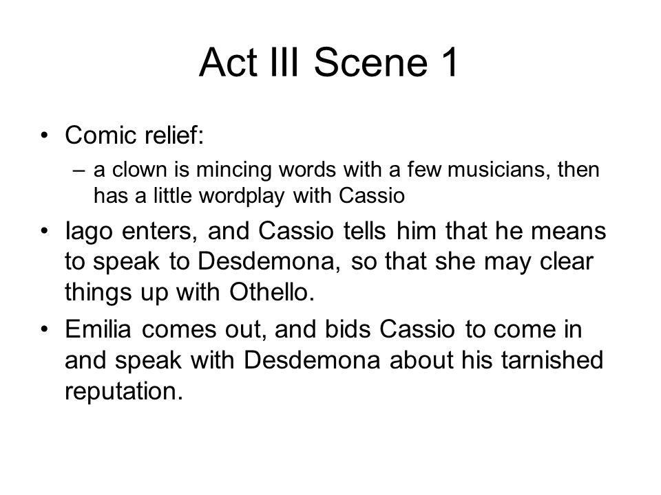 Act III Scene 1 Comic relief: –a clown is mincing words with a few musicians, then has a little wordplay with Cassio Iago enters, and Cassio tells him