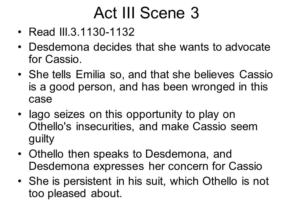 Act III Scene 3 Read III.3.1130-1132 Desdemona decides that she wants to advocate for Cassio. She tells Emilia so, and that she believes Cassio is a g